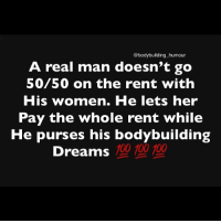A real woman wouldn't let you pay either: @bodybuilding humour  A real man doesn't go  50/50 on the rent with  His women. He lets her  Pay the whole rent while  He purses his bodybuilding  100 10 100  Dreams A real woman wouldn't let you pay either