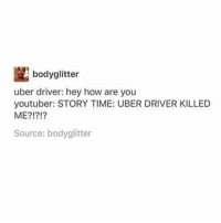 winkwonk: bodyglitter  uber driver: hey how are you  youtuber: STORY TIME: UBER DRIVER KILLED  ME?!?!?  Source: bodyglitter winkwonk