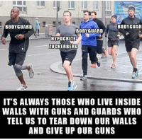 Guns, Memes, and Politics: BODYGUARD  BODYGUAR  BODYGUARD  HYPOCRITE  ZUCKERBERG  IT'S ALWAYS THOSE WHO LIVE INSIDE  WALLS WITH GUNS AND GUARDS WHO  TELL US TO TEAR DOWN OUR WALLS  AND GIVE UP OUR GUNS ----------------- Proud Partners 🗽🇺🇸: ★ @conservative.american 🇺🇸 ★ @raised_right_ 🇺🇸 ★ @conservativemovement 🇺🇸 ★ @millennial_republicans🇺🇸 ★ @the.conservative.patriot 🇺🇸 ★ @conservative.female🇺🇸 ★ @conservative.patriot🇺🇸 ★ @brunetteandpolitical 🇺🇸 ★ @the.proud.republican 🇺🇸 ★ @emmarcapps 🇺🇸 ----------------- bluelivesmatter backtheblue whitehouse politics lawandorder conservative patriot republican goverment capitalism usa ronaldreagan trump merica presidenttrump makeamericagreatagain trumptrain trumppence2016 americafirst immigration maga army navy marines airforce coastguard military armedforces ----------------- The Conservative Nation does not own any of the pictures or memes posted. We try our best to give credit to the picture's rightful owner.