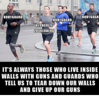 Guns, Memes, and Hypocrite: BODYGUARD  BODYGUAR  BODYGUARD  HYPOCRITE  ZUCKERBERG  IT'S ALWAYS THOSE WHO LIVE INSIDE  WALLS WITH GUNS AND GUARDS WHO  TELL US TO TEAR DOWN OUR WALLS  AND GIVE UP OUR GUNS Out of touch Zuckerberg. Trumplicans PresidentTrump MAGA TrumpTrain AmericaFirst