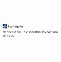 Ass, Head, and Ironic: bodynegative  No offense but.... diet mountain dew baby new  york city.. this is actually going to be stuck in my head for like a week now along with that weird ass chanting song from my predictions livestream gjfhngsfhn