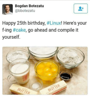 Happy Birthday Linux!: Bogdan Botezatu  @bbotezatu  Happy 25th birthday, #Linux! Here's your  f-ing #cake, go ahead and compile it  yourself  BUTTER Happy Birthday Linux!