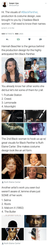 Black Girl Movie Magic: bogor riya.  @hausofriya  Hi. The visuals of thBlackPanther,  production & costume design, was  brought to you by 2 badass Black  women. Yall need to know their names:  6/10/17, 2:12 PM  426  RETWEETS  468  LIKES   Hannah Beachler is the genius behind  the production design for the highly  anticipated film Black Panther.  MOONLIGHT   You already know her other works she  did but let's list some of them for y'all:  1. Fruitvale Station  2. Creed  3. Lemonade  4. Moonlight  THANKSGIVING  LEMONADE   The 2nd Black woman to hook us up w/  great visuals for Black Panther is Ruth  Elaine Carter. She makes costume  design look like an art form  a Ruth Elaine Carter   Another artist's work you seen but  weren't aware of, lemme share just  SOME of her work:  1. Selma  2. Roots  3. Malcom X (1992)  4. The Butler  S O O N  CUSACK  FONDA  GOODING JR  TERRENCE  HOWARD  LENIN  MARSDEN  OYELOWO  REDGRAVE  ALAN  LIEV  Ruth Elaine Carter Black Girl Movie Magic