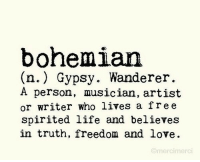 Life, Love, and Free: bohemian  (n.) Gypsy. Wanderer.  A person, musician, artist  or writer who lives a free  spirited life and believes  in truth, freedom and love.  Omercimerci