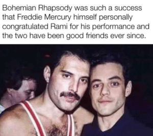 Is this the real life?: Bohemian Rhapsody was such a success  that Freddie Mercury himself personally  congratulated Rami for his performance and  the two have been good friends ever since. Is this the real life?