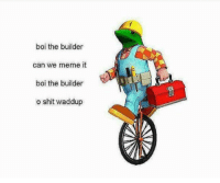 """Children, Meme, and Shit: boi the builder  can we meme it  boi the builder  o shit waddup <p>This old meme mixed with classic children tv have any place on the market? via /r/MemeEconomy <a href=""""http://ift.tt/2rfl2jq"""">http://ift.tt/2rfl2jq</a></p>"""