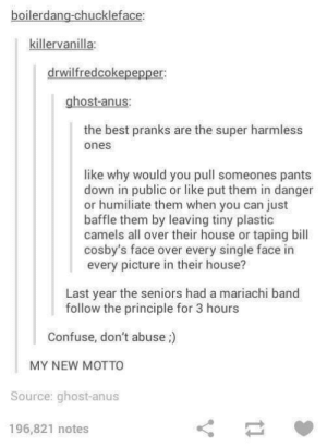Cake day dump!: boilerdang-chuckleface:  killervanilla:  drwilfredcokepepper  ghost-anus:  the best pranks are the super harmless  ones  like why would you pull someones pants  down in public or like put them in danger  or humiliate them when you can just  baffle them by leaving tiny plastic  camels all over their house or taping bill  cosby's face over every single face in  every picture in their house?  Last year the seniors had a mariachi band  follow the principle for 3 hours  Confuse, don't abuse;)  MY NEW MOTTO  Source: ghost-anus  196,821 notes Cake day dump!