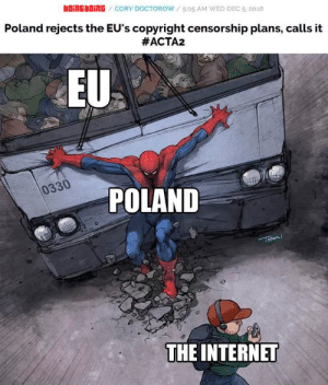 Poland saves the internet by TheTanooki-reddit MORE MEMES: bOiNGbOİNG / CORY DOCTOROW / 5:05 AM WED DEC 5, 2018  Poland rejects the EU's copyright censorship plans, calls it  #ACTA2  EU  0330  POLAND  THE INTERNET Poland saves the internet by TheTanooki-reddit MORE MEMES