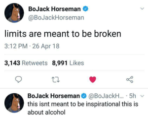 bojack: BoJack Horseman  @BoJackHorseman  limits are meant to be broken  3:12 PM 26 Apr 18  3,143 Retweets 8,991 Likes  BoJack Horsemano @BoJackH..5h  this isnt meant to be inspirational this is  about alcohol