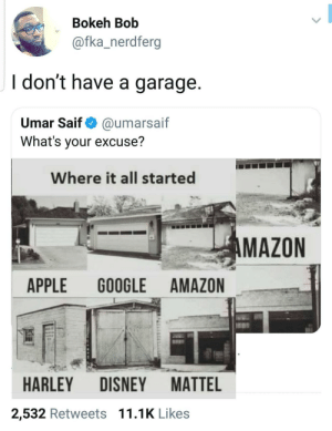 Amazon, Apple, and Dank: Bokeh Bob  @fka_nerdferg  ldon't have a garage  Umar Saif@umarsaif  What's your excuse?  Where it all started  MAZON  APPLE GOOGLE AMAZON  HARLEY DISNEY MATTEL  2,532 Retweets 11.1K Likes Just start a trillion dollar company, bro by Atheistsomalipirate MORE MEMES