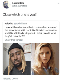 Blackpeopletwitter, Nike, and Scarlett Johansson: Bokeh Bob  @fka_nerdferg  Ok so which one is you?!  kalevira @radvillainy  I was at the nike store flexin today when some of  the associates said I look like Scarlett Johansson  and this shit kinda trippy but I think I see it, what  do y'all think tho??!  Show this thread  12/9/18, 09:51 They look exactly the same (via /r/BlackPeopleTwitter)