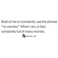 """Funny, Memes, and Bold: Bold of me to constantly use the phrase  """"no worries!"""" When l am, in fact  constantly full of many worries.  @sarcasm only SarcasmOnly"""