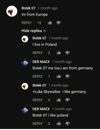 I like Europe: Bolek 07 1 month ago  im from Europe  REPLY 12  Hide replies n  Bolek 07 1 month ago  I live in Poland  REPLY 3-  DER MAEX 1 month ago  Bolek 07 me too,i am from germany  REPLY 1  Bolek 07 1 month ago  +Luke Skywalker i like germany  REPLY 3  DER MAEX 1 month ago  Bolek 07 i like poland  REPLY 2 I like Europe