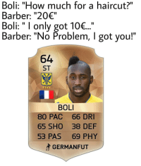"""Barber, Haircut, and Memes: Boli: """"How much for a haircut?""""  Barber: """"20€""""  Boli: I only got 10€...  Barber: """"No Problem, l got you!""""  64  ST  STV V  BOLI  80 PAC 66 DRI  65 SHO 38 DEF  53 PAS 69 PHY  GERMAN FUT Say no more!😂😂😂 Follow @instatroll.soccer"""