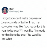 """Internet, Life, and Twitter: Bolin  @colingotjokes  I forgot you cant make depression  jokes outside of twitter Imao my  coworker was like """"you ready for this  year to be over?"""" I was like """"im ready  for this life to be over"""" he was like  bro what **the internet"""