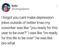 "Dank, Life, and Twitter: Bolin  @colingotjokes  I forgot you cant make depression  jokes outside of twitter Imao my  coworker was like ""you ready for this  year to be over?"" I was like ""im ready  for this life to be over"" he was like  bro what"