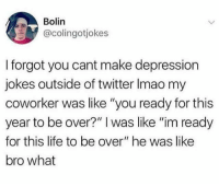 """Life, Twitter, and Depression: Bolin  @colingotjokes  I forgot you cant make depression  jokes outside of twitter Imao my  coworker was like """"you ready for this  year to be over?"""" I was like """"im ready  for this life to be over"""" he was like  bro what"""