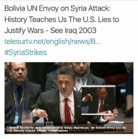 """America, Friday, and Memes: Bolivia UN Envoy on Syria Attack:  History Teaches Us The U.S. Lies to  Justify Wars - See lraq 2003  telesurtv.net/english/news/B..  #SyriaStrikes  """"I believe it's vital for us to remember what history teaches us,"""" the Bolivian envoy told the  U.N. Security Council. 