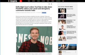 Movies, Music, and News: BOLLYWOOD  NEWS MOVIES CELEBS PHOTOS MUSIC VIDEOS BOX OFFICE  hungama  Delhi Hiah Court orders YouTube to take down  BOLLYWOOD TRENDING NEWS  PewDiPie videos over racist and derogatory  comments towards India  Ameesha Patel  By Bollywood Hungama News Network, Apr 10, 2019 11:12 am IST  Like 167  Blank Trailer | Sunny  Deol | Karan Kapadia l  Ishita Dutta ..  We all are aware about the intense competition that went on between T-Series and  PewDiePie for becoming the most popular channel and it ended with T-Series emerging  victorious. But that wasn't all. PewDiePie went on to post two videos targeting India and  T-Series. Now a petition has been filed against his channel in a Delhi High Court  demanding that the said video be deleted from YouTube. In a verdict passed on April 8  the Delhi High Court has directed YouTube to expunge the defamatory videos and also  ensure that the same are not re-uploaded  Suniel Shetty in legal  TROUBLE for  INTERFERING in  daughter..  Sonam Kapoor  divulges the secret to  her style game in an...  Katrina Kaif raises the  temperature in her red  blue swimsuit as...  NEO  OB  SCOOP! Ranveer Singh  and Manushi Chhillar in  YRF's next to...  hungamaMuic  rending Music  Duniyad  Luka Chuppi- Akhil, Dhv  This ruling comes after T-Series filed a legal complaint contending that in an attempt to T Series trying to take Pewd's Music Videos down...