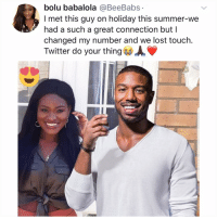 Post 1638: anything can happen if u believe (send this to someone who loves @michaelbjordan): bolu babalola @BeeBabs  l met this guy on holiday this summer-we  had a such a great connection but I  changed my number and we lost touch.  Twitter do your thing AV Post 1638: anything can happen if u believe (send this to someone who loves @michaelbjordan)