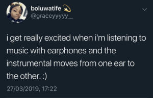 Gets me every time by JustinSaneCesc MORE MEMES: boluwatife  @graceyyyyy_  i get really excited when i'm listening to  music with earphones and thee  instrumental moves from one ear to  the other.:)  27/03/2019, 17:22 Gets me every time by JustinSaneCesc MORE MEMES
