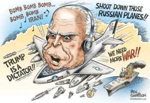 For some reason, he's drawing John McCain over a year after he died.: BOMB BOMB BOMB.  BOMB, BOMB  IRAN!  SHOOT DOWN THOSE  RUSSIAN PLANES!  TRUMP  ISA  DICTATOR!  SONGBIRD  WE NEED  WAR!!  MOR  IRAQ  TRUMP  RUSSIA  SYRIA  అ  FOR  (SIS  BEN,  GARRISON  © GRRRGRAPHICS.COM  FOR For some reason, he's drawing John McCain over a year after he died.