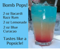 Your happy hour drink of the day... it's Friday... so I'm posting it early lol.: Bomb Pops!  2 oz Bacardi  Razz Rum  2 oz Lemonade  2 oz Blue  Curacao  Tastes like a  Popsicle! Your happy hour drink of the day... it's Friday... so I'm posting it early lol.