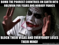 Advice Animals, Visa, and Oblivion: BOMB THE POOREST COUNTRIES ON EARTH INTO  OBLIVION FOR YEARS AND NOBODY PANICS  BLOCK THEIR VISAS AND EVERYBODY LOSES  THEIR MIND!  memegenerator.net Yeah I'm really interested in politics...since Friday