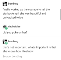 Beautiful, She Knows, and Starbucks: bombing  finally worked up the courage to tell the  starbucks girl she was beautiful and i  only puked twice  chubsiclee  did you puke on her?  bombing  that's not important. what's important is that  she knows how i feel now  Source: bombing awesomacious:  everyone pukes on their crushes tbh