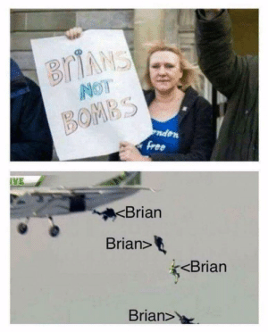 Sorry, Brian, and  Bombs: BOMBS  ndon  VE  Brian  Brian>  <Brian  Brian> I'm sorry Brian