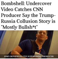 "cnn.com, Memes, and Politics: Bombshell: Undercover  Video Catches CNN  Producer Say the Trump-  Russia Collusion Story is  ""Mostly Bullsh*t""  91  JOHN BONIFIELD, CNN SUPERVISING PRODUCER PC: @liberalbull_ ----------------- Proud Partners 🗽🇺🇸: ★ @conservative.american 🇺🇸 ★ @raised_right_ 🇺🇸 ★ @conservativemovement 🇺🇸 ★ @millennial_republicans🇺🇸 ★ @momfortrump 🇺🇸 ★ @the.conservative.patriot 🇺🇸 ★ @conservative.female🇺🇸 ★ @conservative.patriot🇺🇸 ★ @brunetteandpolitical 🇺🇸 ----------------- bluelivesmatter backtheblue whitehouse politics lawandorder conservative patriot republican goverment capitalism usa ronaldreagan trump merica presidenttrump makeamericagreatagain trumptrain trumppence2016 americafirst immigration maga army navy marines airforce coastguard military armedforces ----------------- The Conservative Nation does not own any of the pictures or memes posted. We try our best to give credit to the picture's rightful owner."
