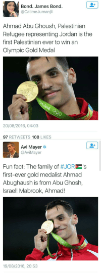 "Family, James Bond, and Tumblr: Bond. James Bond.  @CallmeJumanjii  Ahmad Abu Ghoush, Palestinian  Refugee representing Jordan is the  first Palestinian ever to win an  Olympic Gold Medal  16  20/08/2016, 04:03  97 RETWEETS 108 LIKES   Avi Mayer  @AviMayer  Fun fact: The family of #JORES  first-ever gold medalist Ahmad  Abughaush is from Abu Ghosh,  Israel! Mabrook, Ahmad!  19/08/2016, 20:53 <p><a href=""http://antisemitic-bullshit-watch.tumblr.com/post/149219992400/yungsouthasian-when-they-hate-you-but-then"" class=""tumblr_blog"">antisemitic-bullshit-watch</a>:</p>  <blockquote><p><a class=""tumblr_blog"" href=""http://yungsouthasian.tumblr.com/post/149217271393"">yungsouthasian</a>:</p> <blockquote> <p>when they hate you but then wanna claim you after you win a gold medal 😩</p> </blockquote>  <p>You know nothing about Israel. Israelis don't hate Palestinians, especially not in the town of Abu Ghosh, which is often seen as a symbol of peace in the region for being so open and friendly and supporting both Israel and Palestinians.</p><p>The city of Abu Ghosh is celebrating one of their own winning a gold medal and you're trying to take it away from them.</p></blockquote>  <p>&ldquo;B-b-but&hellip;. Tumblr said Isreal was eeeeeeevil and haaaaaates Palestinians!!!! :,(</p>"