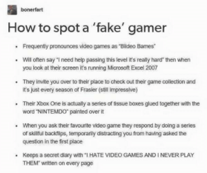 """me irl: bonerfart  How to spot a 'fake' gamer  Frequently pronounces video games as """"Blideo Bames  Will often say """"l need help passing this level it's really hard"""" then when  you look at their screen it's running Microsoft Excel 2007  They invite you over to their place to check out their game collection and  it's just every season of Frasier (still impressive)  .  .Their Xbox One is actually a series of tissue boxes glued together with the  word """"NINTEMDO painted over it  When you ask their favourite video game they respond by doing a series  of skillful backflips, temporarily distracting you from having asked the  question in the first place  .  Keeps a secret diary with """"I HATE VIDEO GAMES AND I NEVER PLAY  THEM written on every page me irl"""