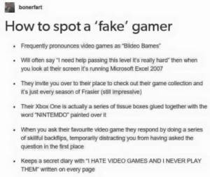 """Fake, Microsoft, and Microsoft Excel: bonerfart  How to spot a 'fake' gamer  Frequently pronounces video games as """"Blideo Bames  Will often say """"I need help passing this level it's really hard"""" then when  you look at their screen it's running Microsoft Excel 2007  They invite you over to their place to check out their game collection and  it's just every season of Frasier (still impressive)  Their Xbox One is actually a series of tissue boxes glued together with the  word """"NINTEMDO painted over it  When you ask their favourite video game they respond by doing a series  of skillful backflips, temporarily distracting you from having asked the  question in the first place  Keeps a secret diary with """"I HATE VIDEO GAMES ANDI NEVER PLAY  THEM"""" written on every page How to spot a fake gamer"""