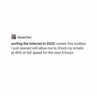 Internet, Wow, and Trendy: bonerfart  surfing the internet in 2020: sweet, this lootbox  I just opened will allow me to check my emails  at 80% of full speed for the next 8 hours I was thinking like wow 2020 that's so far away but it's not rly it's like 2 yrs from now