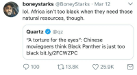 "Africa, Anaconda, and Blackpeopletwitter: boneystarks @BoneyStarks Mar 12  lol. Africa isn't too black when they need those  natural resources, though.  Quartz@az  ""A torture for the eyes"": Chinese  moviegoers think Black Panther is just too  black bit.ly/2FCWZPC  100  13.8K  25.9K <p>I wonder if the oil is also too black 🤔🍵 (via /r/BlackPeopleTwitter)</p>"