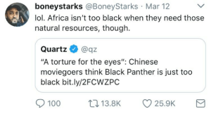 "I wonder if the oil is also too black: boneystarks @BoneyStarks Mar 12  lol. Africa isn't too black when they need those  natural resources, though.  Quartz  @qz  ""A torture for the eyes"": Chinese  moviegoers think Black Panther is just too  black bit.ly/2FCWZPC  17 13.8K  100  25.9K I wonder if the oil is also too black"