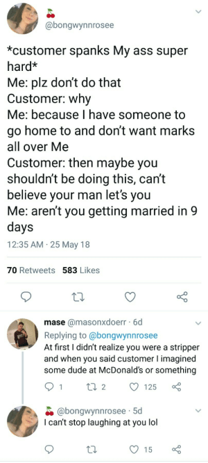 Ass, Dude, and Lol: @bongwynnrosee  *customer spanks My ass super  hard*  Me: plz dont do that  Customer: why  Me: because I have someone to  go home to and don't want marks  all over Me  Customer: then maybe you  shouldnt be doing this, cant  believe your man let's you  Me: aren't you getting married in 9  days  12:35 AM 25 May 18  70 Retweets 583 Likes  mase @masonxdoerr 6d  Replying to @bongwynnrosee  At first I didn't realize you were a stripper  and when you said customer l imagined  some dude at MMcDonald's or something  125  @bongwynnrosee 5d  I can't stop laughing at you lol  15 surprisebitch:  whitepeopletwitter: When one of your customers spanks your ass i thought it was about working in retail omg