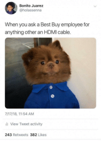 """What is this magical item you speak of?"" via /r/memes https://ift.tt/2El2FQx: Bonito Juarez  @holassenna  When you ask a Best Buy employee for  anything other an HDMI cable.  7/17/18, 11:54 AM  li View Tweet activity  243 Retweets 382 Likes ""What is this magical item you speak of?"" via /r/memes https://ift.tt/2El2FQx"