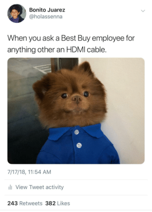 """Let me ask my manager"": Bonito Juarez  @holassenna  When you ask a Best Buy employee for  anything other an HDMI cable.  7/17/18, 11:54 AM  View Tweet activity  243 Retweets382 Likes ""Let me ask my manager"""