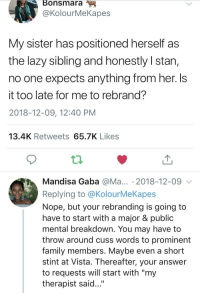 """Blackpeopletwitter, Family, and Funny: BonsmaraM  @KolourMeKapes  My sister has positioned herself as  the lazy sibling and honestly I stan,  no one expects anything from her. Is  it too late for me to rebrand?  2018-12-09, 12:40 PM  13.4K Retweets 65.7K Likes  Mandisa Gaba @Ma... . 2018-12-09  Replying to @KolourMeKapes  Nope, but your rebranding is going to  have to start with a major & public  mental breakdown. You may have to  throw around cuss words to prominent  family members. Maybe even a short  stint at Vista. Thereafter, your answer  to requests will start with """"my  therapist said..."""""""