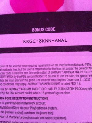 Interesting code (already used): BONUS CODE  KKGC-8KNN-ANAL  ption of the voucher code requires registration on the PlayStation®Network (PSN).  gistration is free, but the user is responsible for the internet and/or the provider fee  cher code is valid for one time redemption of BATMANT ARKHAM KNIGHT DLC: H  STORY PACK by the PSN account holder. To be able to use the skin, the gamer wil  lete the main story of the game. The voucher code expires December 31, 2025.  nd conditions may apply. BATMANT ARKHAM KNIGHT is rated PEGI 18.  cher for BATMANTM ARKHAM KNIGHT DLC: HARLEY QUINN STORY PACK can only  d by the PSN account holder who is 18 years of age or older.  ION CODE REDEMPTION INSTRUCTIONS  n to your PlayStation@Network account.  layStation@Store via your PlayStation®4 system.  the [redeem codes] icon from the [store top].  Jour 12 character promotion code and select [continue].  promotion codes aro con0  dionlovo Interesting code (already used)