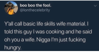 Blackpeopletwitter, Boo, and Fucking: boo boo the fool.  @lonthecelebrity  Y'all call basic life skills wife material. I  told this guy I was cooking and he said  oh you a wife. Nigga I'm just fucking  hungry You can do taxes? Wifey material there (via /r/BlackPeopleTwitter)