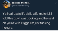 Boo, Fucking, and Hungry: boo boo the fool.  @lonthecelebrity  Y'all call basic life skills wife material. I  told this guy I was cooking and he said  oh you a wife. Nigga I'm just fucking  hungry. For real