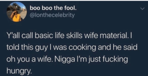 Boo, Dank, and Fucking: boo boo the fool.  @lonthecelebrity  Y'all call basic life skills wife material. I  told this guy I was cooking and he said  oh you a wife. Nigga I'm just fucking  hungry You can do taxes? Wifey material there by TheRealSchackAttack MORE MEMES