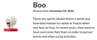"Boo, Tumblr, and Blog: Boo  Release Date: November 04, 2016  These shy spirits inhabit Mario's world and  have been known to vanish or freeze when  met face-to-face. In recent years, they seem to  have overcome their fears in order to pursue  tennis and other social activities. <p><a href=""http://grawly.tumblr.com/post/153014023993/good-for-them"" class=""tumblr_blog"">grawly</a>:</p> <blockquote><p>good for them</p></blockquote>"