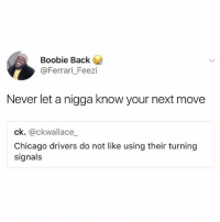 Stay one step ahead of the haters!!: Boobie Back  @Ferrari_Feezi  Never let a nigga know your next move  ck. @ckwallace_  Chicago drivers do not like using their turning  signals Stay one step ahead of the haters!!