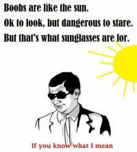 Boobs are like the Sun.  Ok to look, but dangerous to stare.  But that's What sunglasses are for.  If you know what I mean ~The Flying Zebra