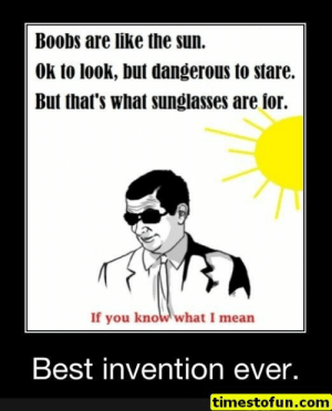 funny memes 15 pictures - #funnymemes #funnypictures #humor #funnytexts #funnyquotes #funnyanimals #funny #lol #haha #memes #entertainment #timestofun.com: Boobs are like the sun.  OK to look, but dangerous to stare.  But that's what sunglasses are ior.  If you know what I mean  Best invention ever.  timestofun.com funny memes 15 pictures - #funnymemes #funnypictures #humor #funnytexts #funnyquotes #funnyanimals #funny #lol #haha #memes #entertainment #timestofun.com