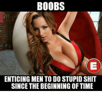 boob: BOOBS  ENTICING MEN TO DO STUPID SHIT  SINCE THE BEGINNING OF TIME